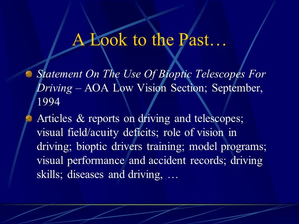 A Look to the Past… Statement On The Use Of Bioptic Telescopes For Driving – AOA Low Vision Section; September, 1994 Articles & reports on driving and telescopes; visual field/acuity deficits; role of vision in driving; bioptic drivers training; model programs; visual performance and accident records; driving skills; diseases and driving, …