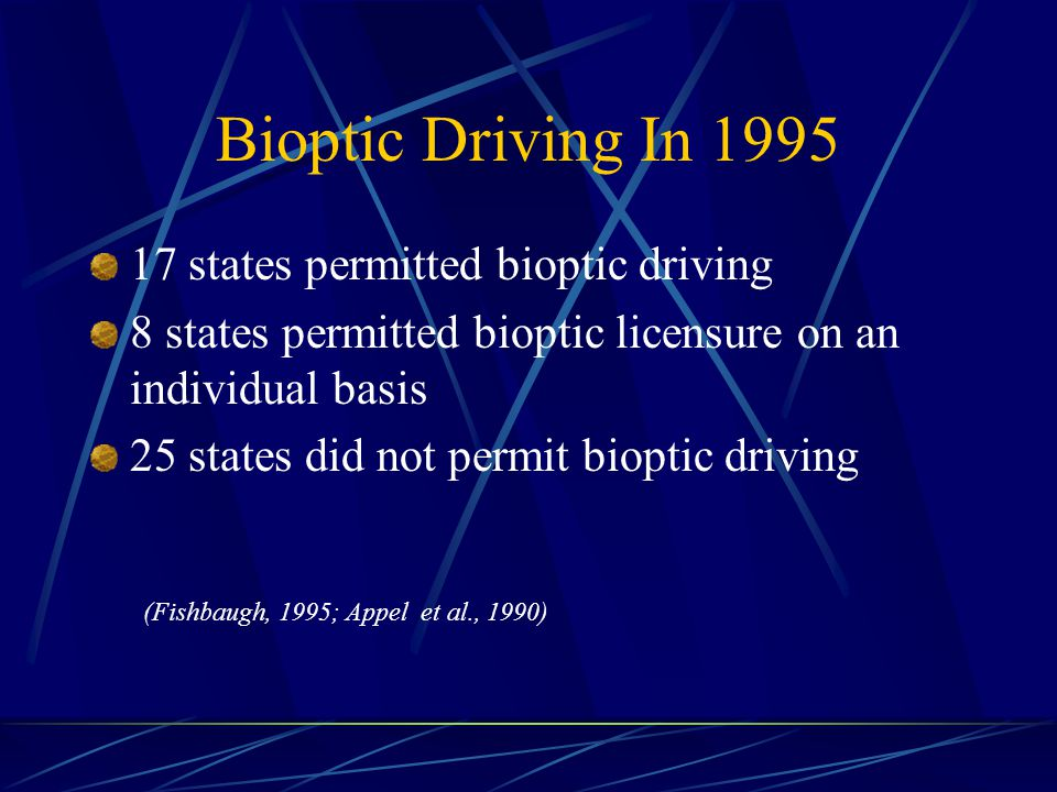 Bioptic Driving In 1995 17 states permitted bioptic driving 8 states permitted bioptic licensure on an individual basis 25 states did not permit bioptic driving (Fishbaugh, 1995; Appel et al., 1990)