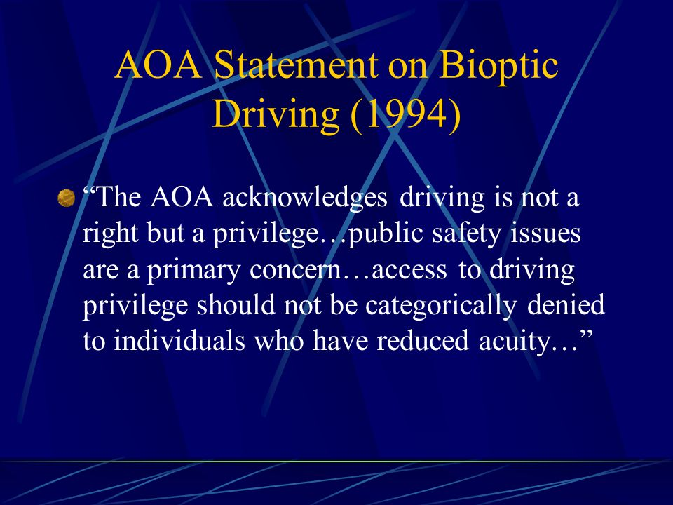 AOA Statement on Bioptic Driving (1994) The AOA acknowledges driving is not a right but a privilege…public safety issues are a primary concern…access to driving privilege should not be categorically denied to individuals who have reduced acuity…