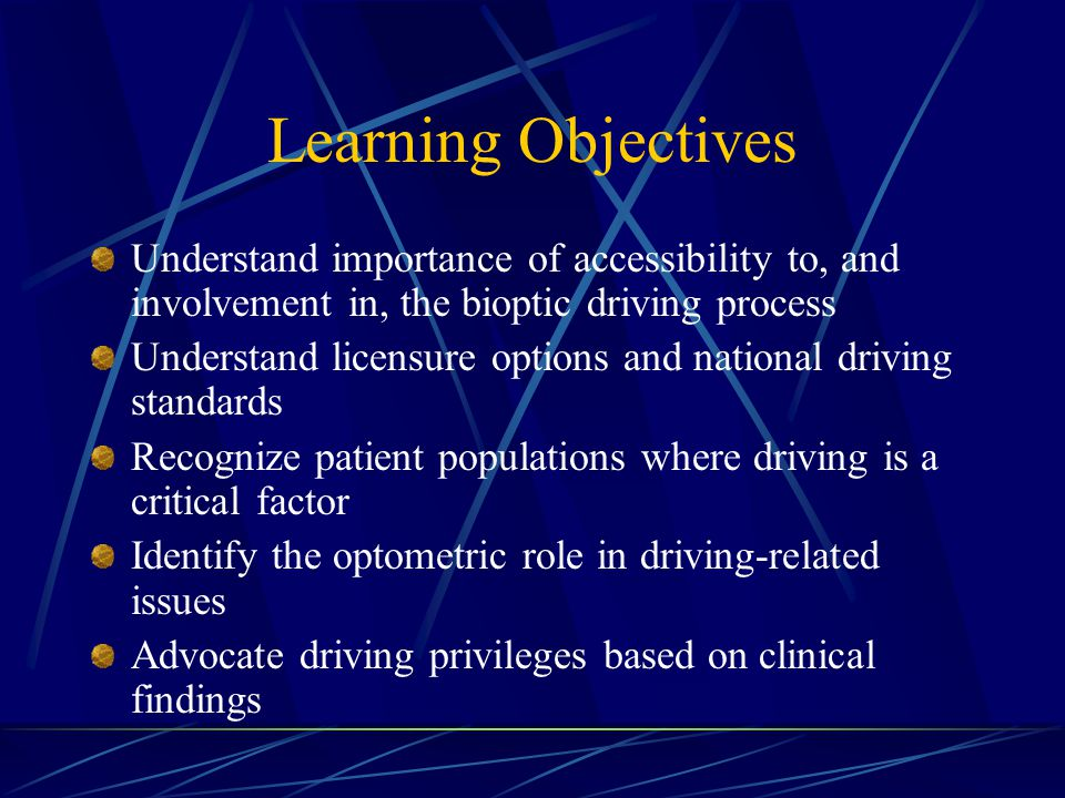 Learning Objectives Understand importance of accessibility to, and involvement in, the bioptic driving process Understand licensure options and national driving standards Recognize patient populations where driving is a critical factor Identify the optometric role in driving-related issues Advocate driving privileges based on clinical findings