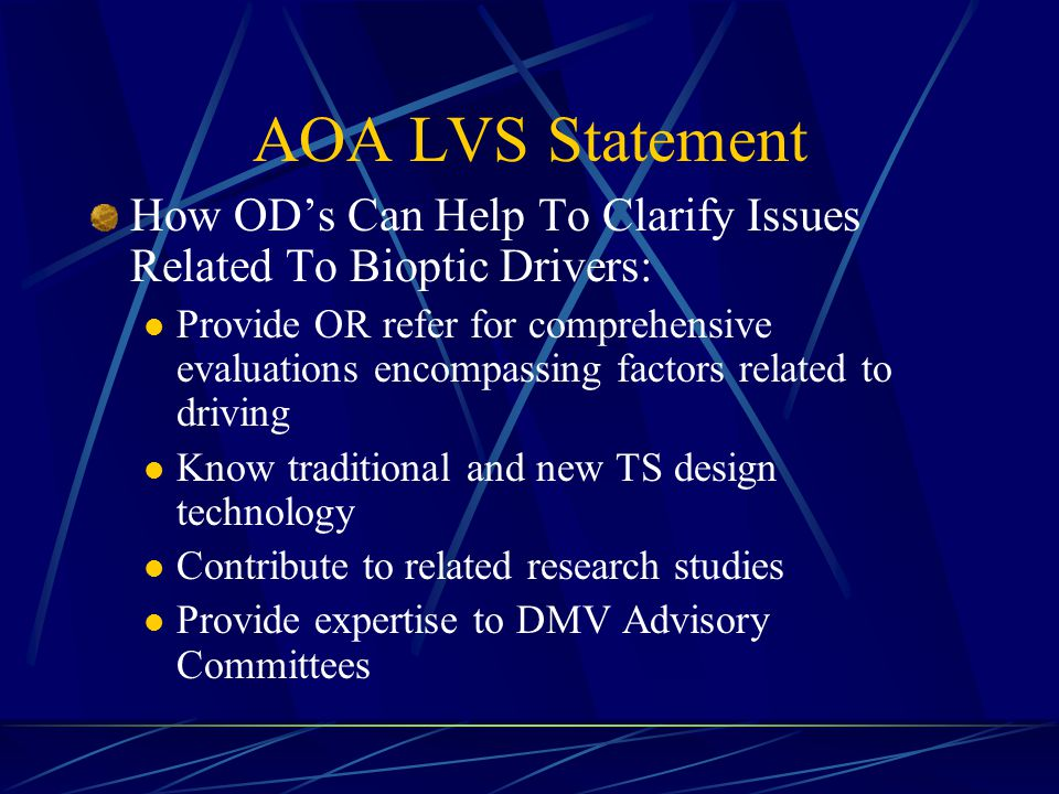 AOA LVS Statement How OD's Can Help To Clarify Issues Related To Bioptic Drivers: Provide OR refer for comprehensive evaluations encompassing factors related to driving Know traditional and new TS design technology Contribute to related research studies Provide expertise to DMV Advisory Committees