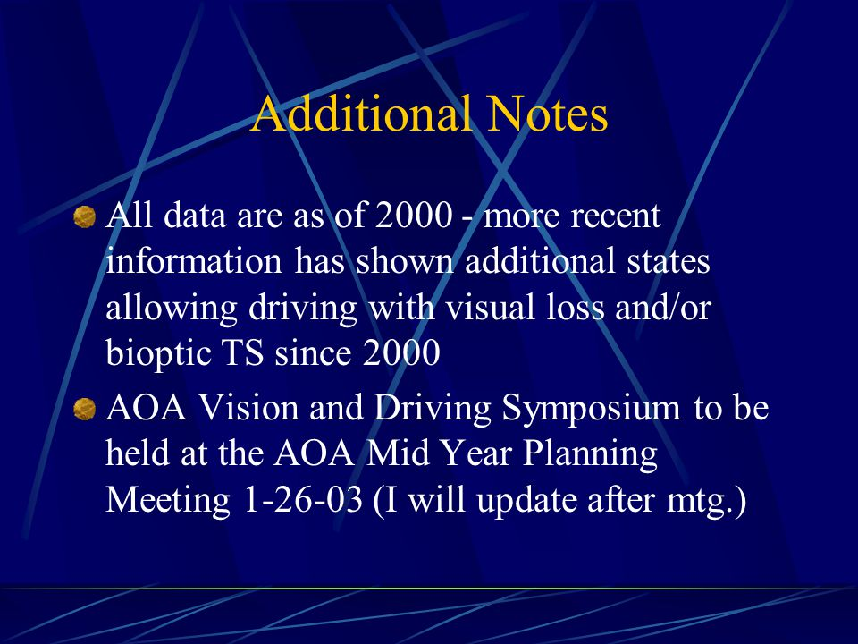 Additional Notes All data are as of 2000 - more recent information has shown additional states allowing driving with visual loss and/or bioptic TS since 2000 AOA Vision and Driving Symposium to be held at the AOA Mid Year Planning Meeting 1-26-03 (I will update after mtg.)
