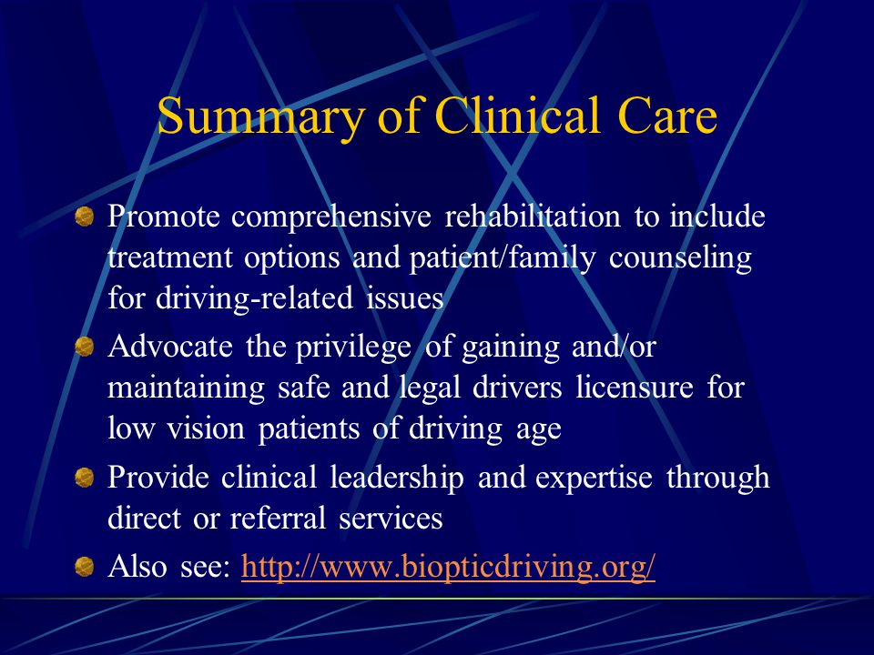 Summary of Clinical Care Promote comprehensive rehabilitation to include treatment options and patient/family counseling for driving-related issues Advocate the privilege of gaining and/or maintaining safe and legal drivers licensure for low vision patients of driving age Provide clinical leadership and expertise through direct or referral services Also see: http://www.biopticdriving.org/http://www.biopticdriving.org/