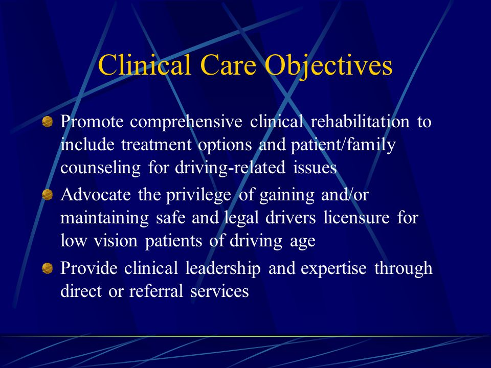 Clinical Care Objectives Promote comprehensive clinical rehabilitation to include treatment options and patient/family counseling for driving-related issues Advocate the privilege of gaining and/or maintaining safe and legal drivers licensure for low vision patients of driving age Provide clinical leadership and expertise through direct or referral services
