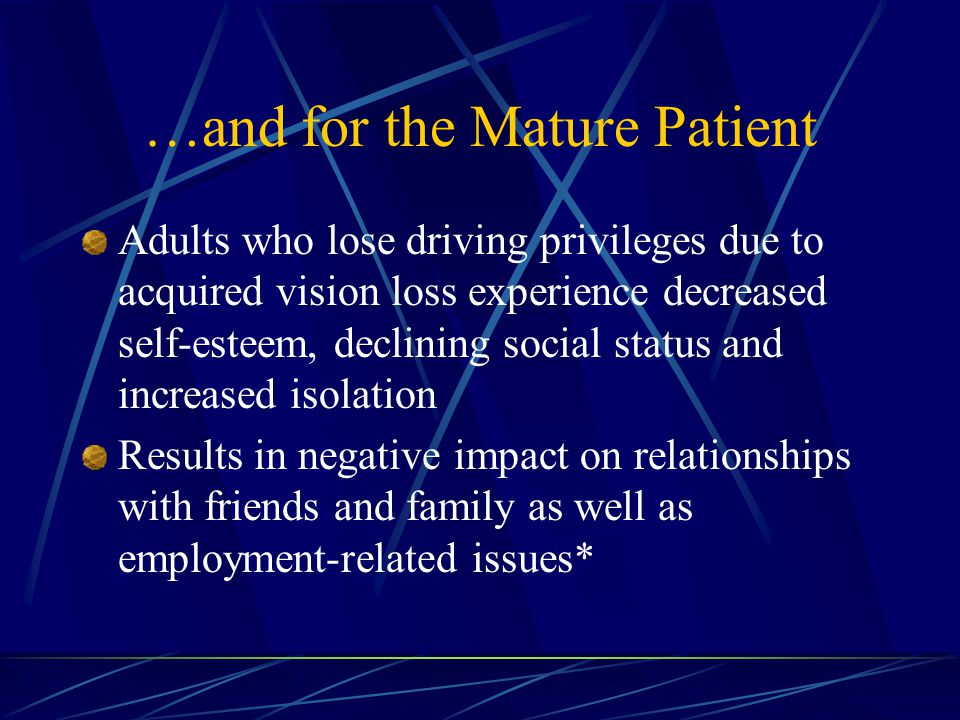 …and for the Mature Patient Adults who lose driving privileges due to acquired vision loss experience decreased self-esteem, declining social status and increased isolation Results in negative impact on relationships with friends and family as well as employment-related issues*