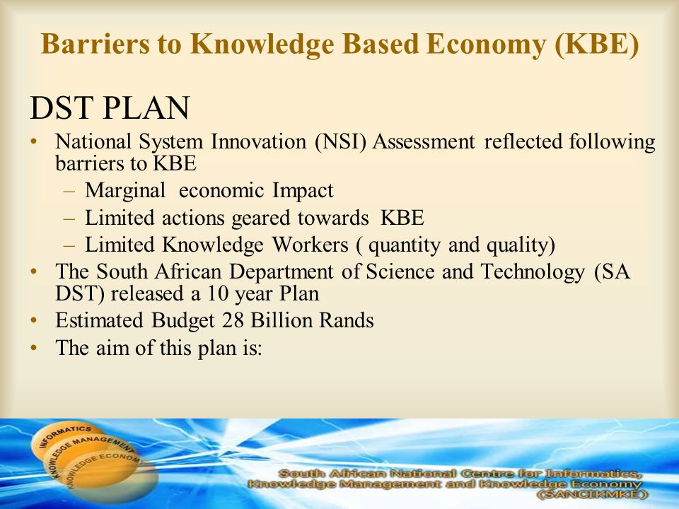 Barriers to Knowledge Based Economy (KBE) DST PLAN National System Innovation (NSI) Assessment reflected following barriers to KBE –Marginal economic Impact –Limited actions geared towards KBE –Limited Knowledge Workers ( quantity and quality) The South African Department of Science and Technology (SA DST) released a 10 year Plan Estimated Budget 28 Billion Rands The aim of this plan is: