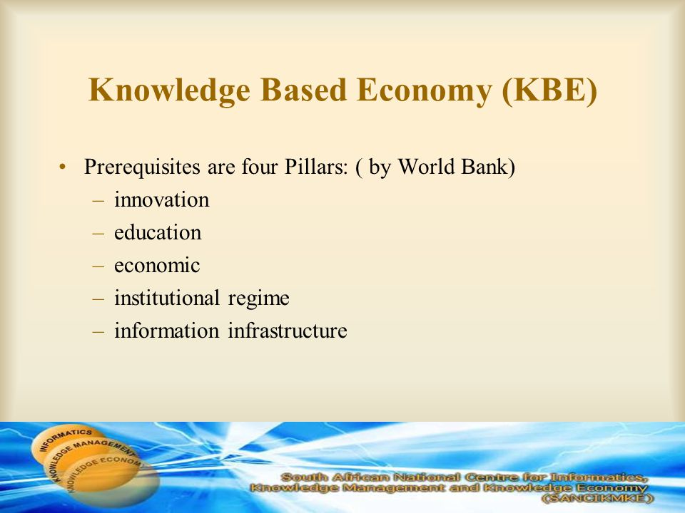 Knowledge Based Economy (KBE) Prerequisites are four Pillars: ( by World Bank) –innovation –education –economic –institutional regime –information infrastructure