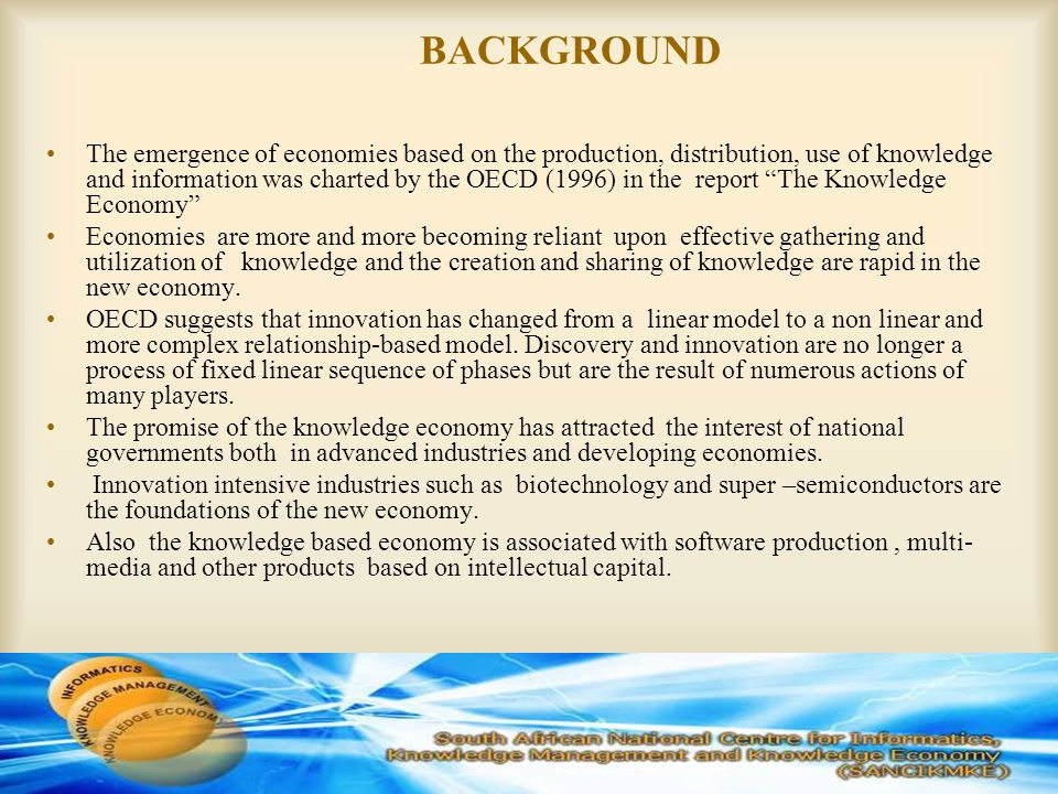 BACKGROUND The emergence of economies based on the production, distribution, use of knowledge and information was charted by the OECD (1996) in the report The Knowledge Economy Economies are more and more becoming reliant upon effective gathering and utilization of knowledge and the creation and sharing of knowledge are rapid in the new economy.