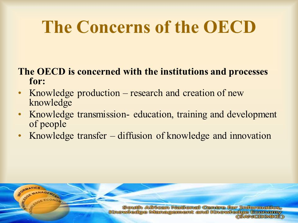 The Concerns of the OECD The OECD is concerned with the institutions and processes for: Knowledge production – research and creation of new knowledge Knowledge transmission- education, training and development of people Knowledge transfer – diffusion of knowledge and innovation