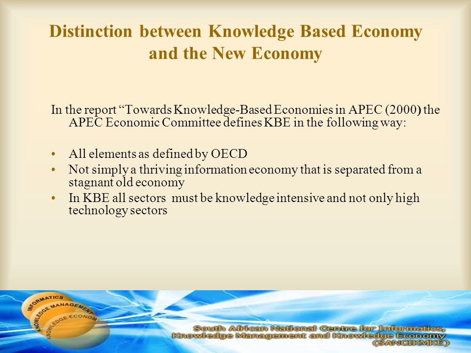 Distinction between Knowledge Based Economy and the New Economy In the report Towards Knowledge-Based Economies in APEC (2000) the APEC Economic Committee defines KBE in the following way: All elements as defined by OECD Not simply a thriving information economy that is separated from a stagnant old economy In KBE all sectors must be knowledge intensive and not only high technology sectors
