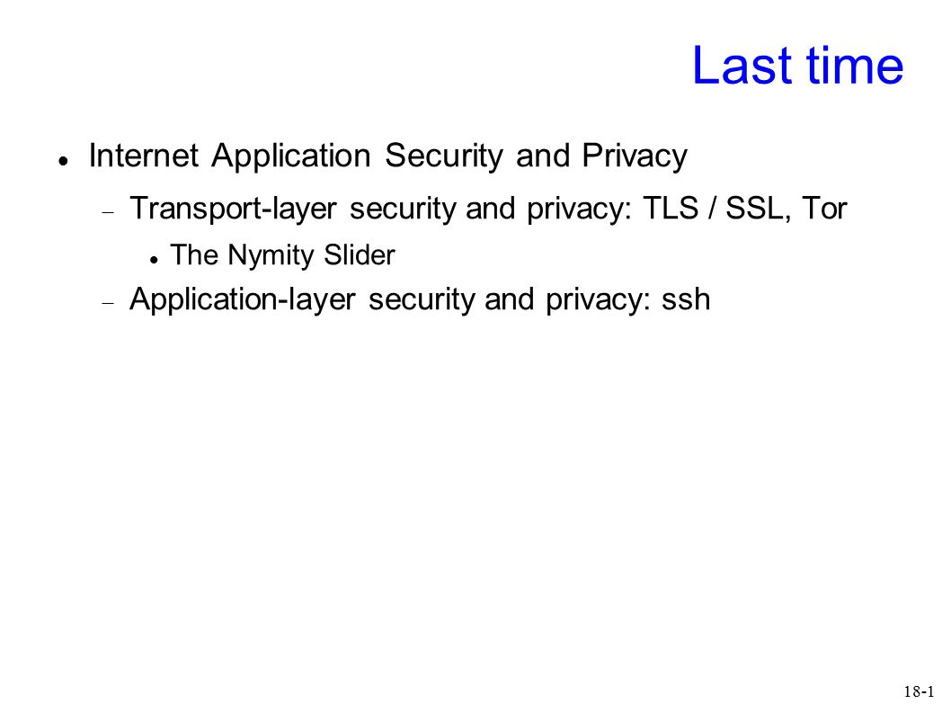 18-1 Last time Internet Application Security and Privacy  Transport-layer security and privacy: TLS / SSL, Tor The Nymity Slider  Application-layer