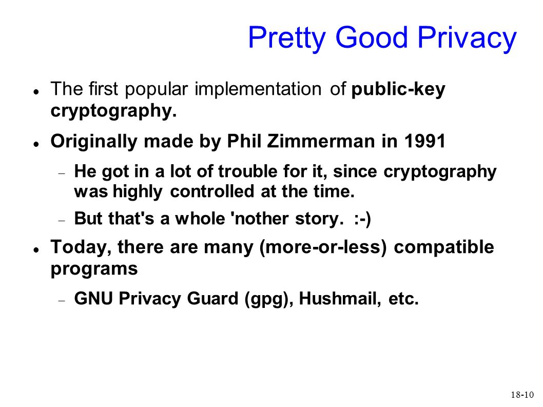 18-10 Pretty Good Privacy The first popular implementation of public-key cryptography. Originally made by Phil Zimmerman in 1991  He got in a lot of