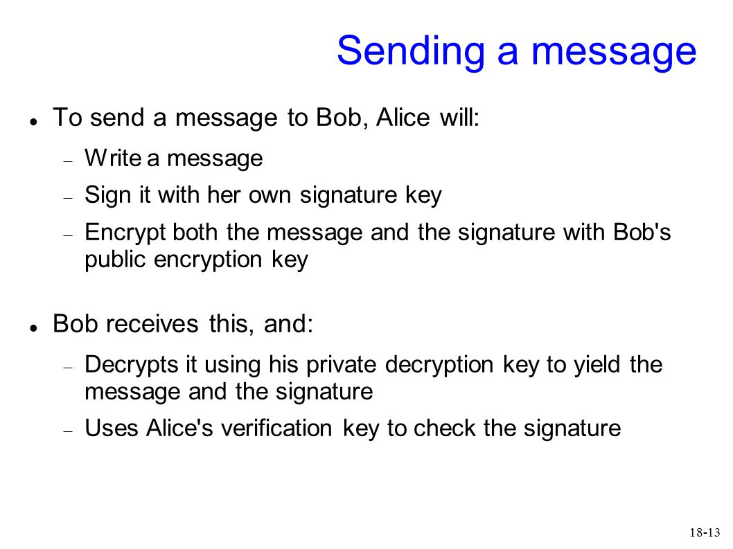 18-13 Sending a message To send a message to Bob, Alice will:  Write a message  Sign it with her own signature key  Encrypt both the message and the signature with Bob s public encryption key Bob receives this, and:  Decrypts it using his private decryption key to yield the message and the signature  Uses Alice s verification key to check the signature