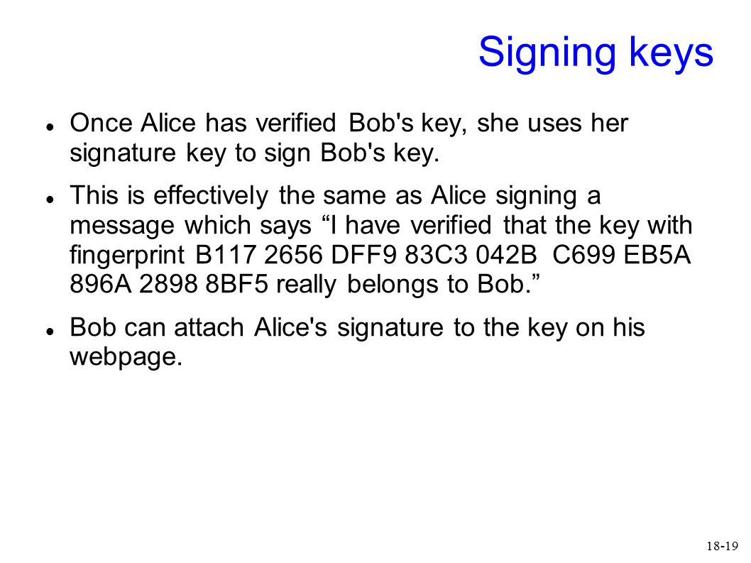 18-19 Signing keys Once Alice has verified Bob's key, she uses her signature key to sign Bob's key. This is effectively the same as Alice signing a me