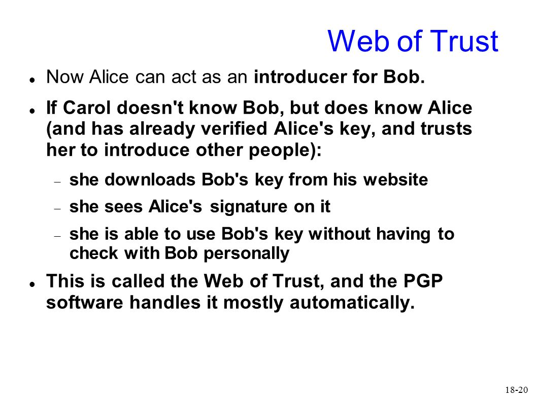 18-20 Web of Trust Now Alice can act as an introducer for Bob. If Carol doesn't know Bob, but does know Alice (and has already verified Alice's key, a