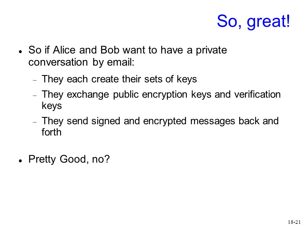 18-21 So, great! So if Alice and Bob want to have a private conversation by email:  They each create their sets of keys  They exchange public encryp