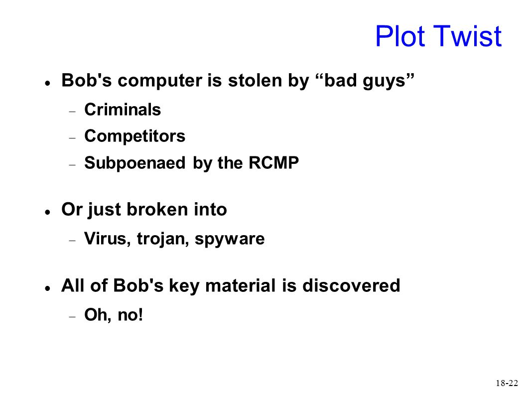 18-22 Plot Twist Bob s computer is stolen by bad guys  Criminals  Competitors  Subpoenaed by the RCMP Or just broken into  Virus, trojan, spyware All of Bob s key material is discovered  Oh, no!