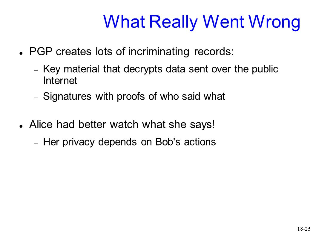 18-25 What Really Went Wrong PGP creates lots of incriminating records:  Key material that decrypts data sent over the public Internet  Signatures w