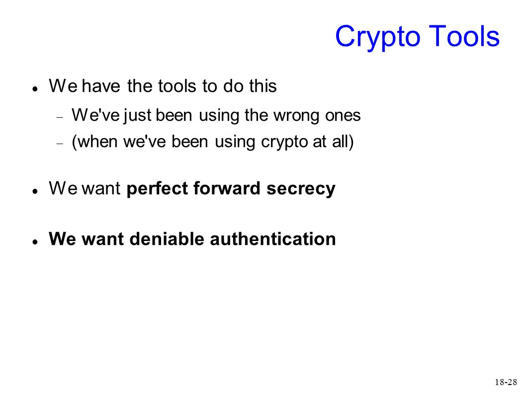 18-28 Crypto Tools We have the tools to do this  We ve just been using the wrong ones  (when we ve been using crypto at all) We want perfect forward secrecy We want deniable authentication