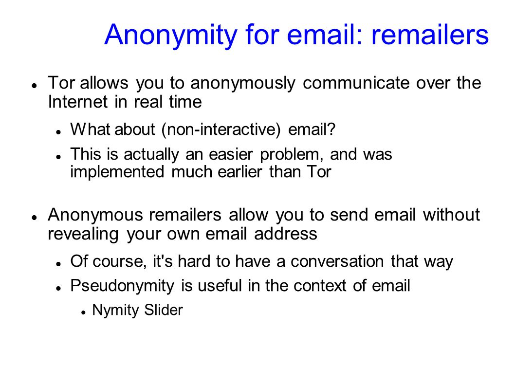 Anonymity for email: remailers Tor allows you to anonymously communicate over the Internet in real time What about (non-interactive) email.