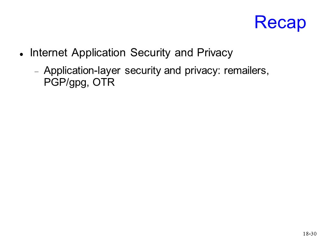 18-30 Recap Internet Application Security and Privacy  Application-layer security and privacy: remailers, PGP/gpg, OTR