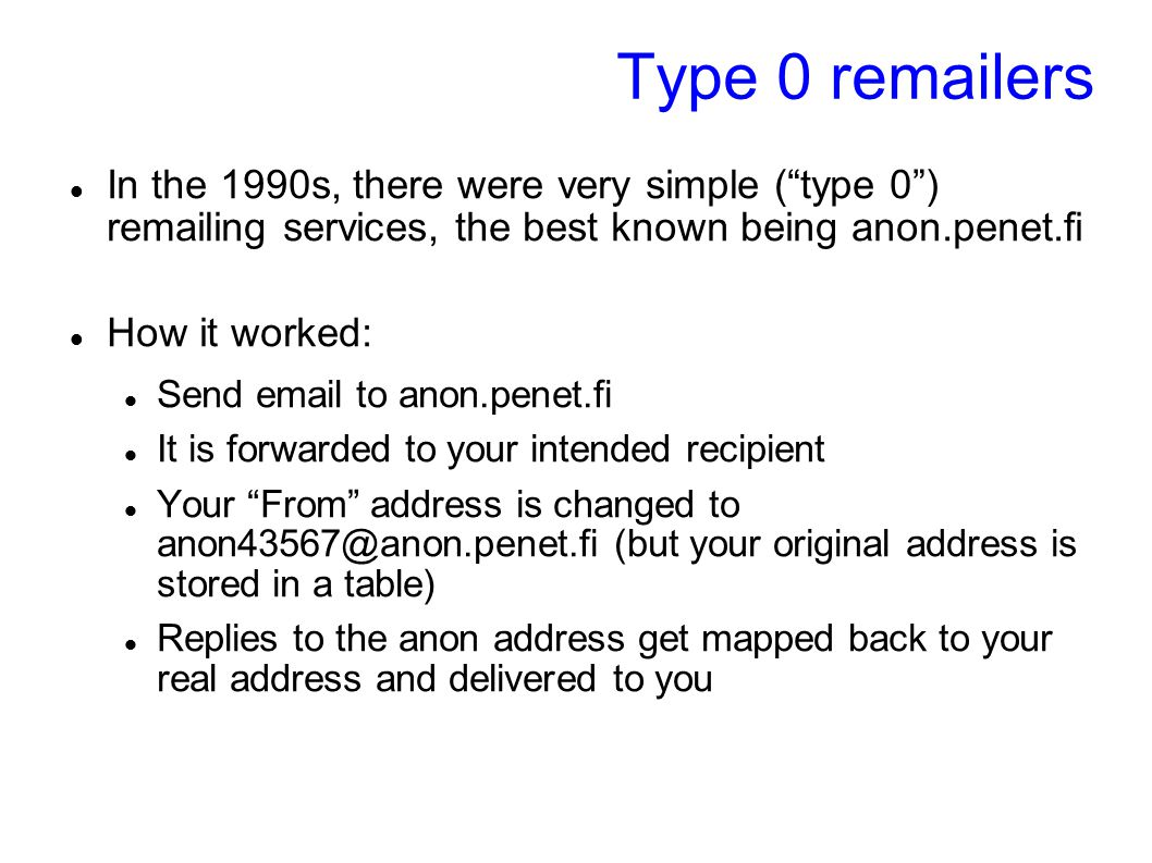 "Type 0 remailers In the 1990s, there were very simple (""type 0"") remailing services, the best known being anon.penet.fi How it worked: Send email to a"