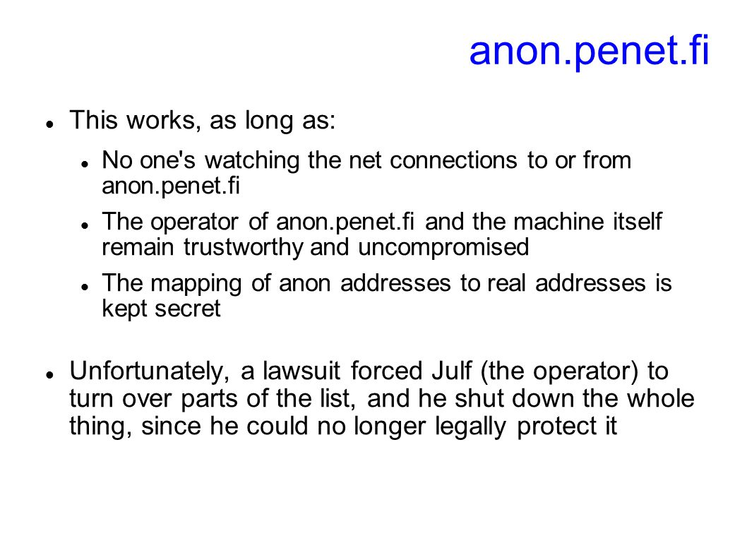 anon.penet.fi This works, as long as: No one's watching the net connections to or from anon.penet.fi The operator of anon.penet.fi and the machine its