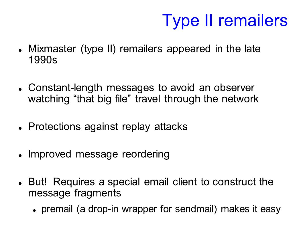 Type II remailers Mixmaster (type II) remailers appeared in the late 1990s Constant-length messages to avoid an observer watching that big file travel through the network Protections against replay attacks Improved message reordering But.
