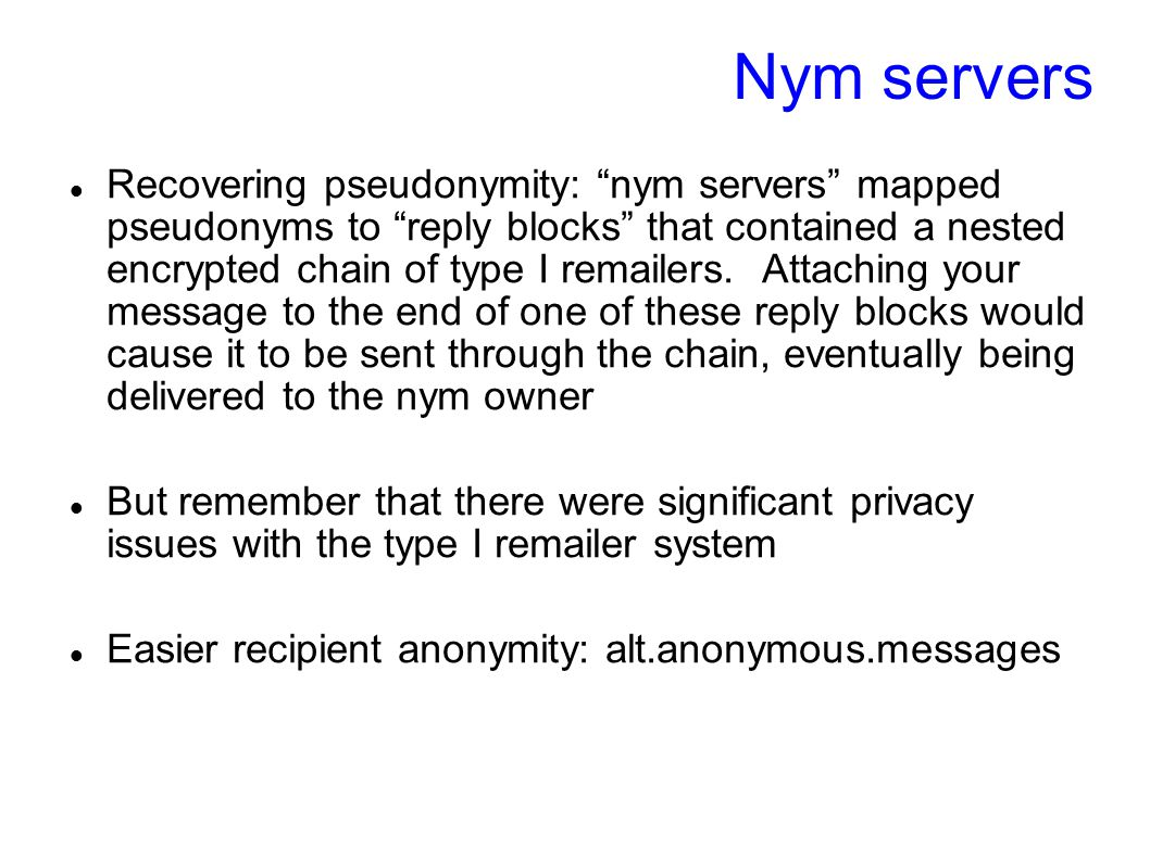 "Nym servers Recovering pseudonymity: ""nym servers"" mapped pseudonyms to ""reply blocks"" that contained a nested encrypted chain of type I remailers. At"