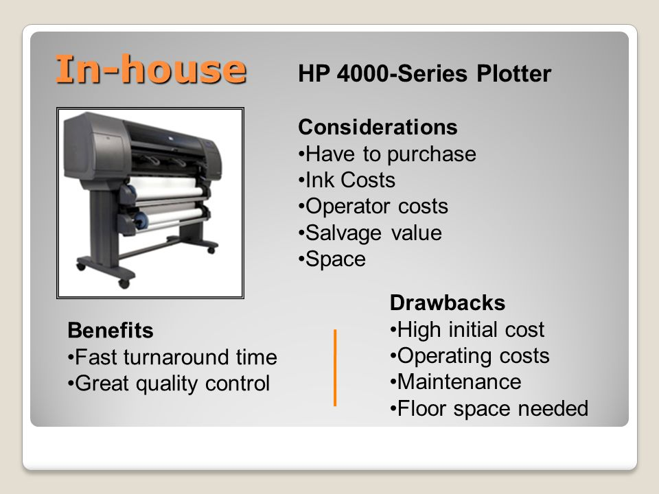 In-house HP 4000-Series Plotter Considerations Have to purchase Ink Costs Operator costs Salvage value Space Benefits Fast turnaround time Great quality control Drawbacks High initial cost Operating costs Maintenance Floor space needed