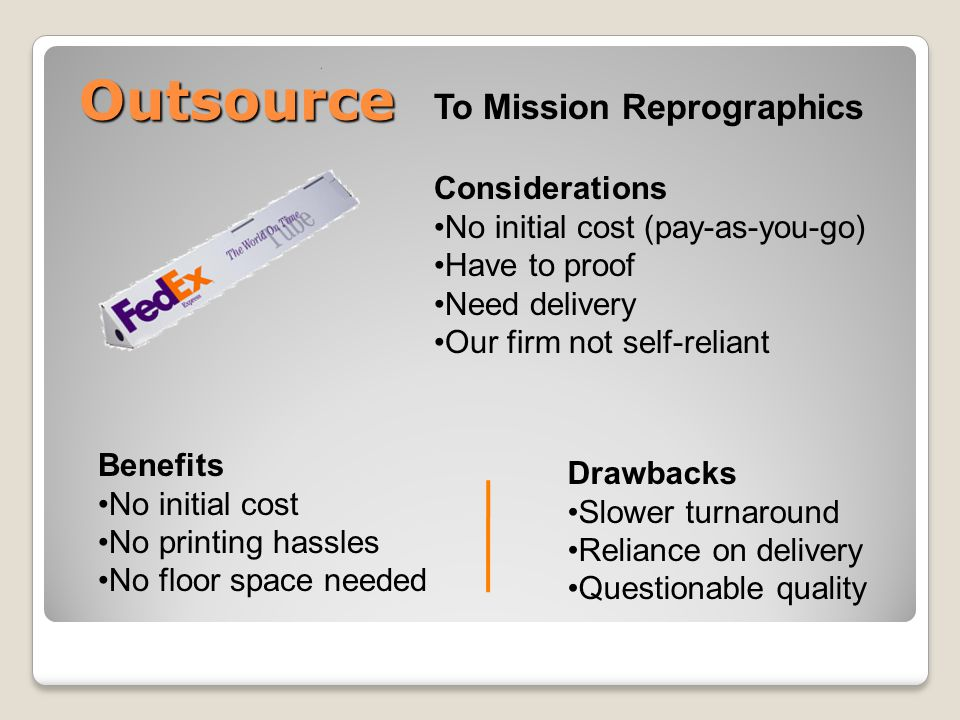 Outsource To Mission Reprographics Considerations No initial cost (pay-as-you-go) Have to proof Need delivery Our firm not self-reliant Benefits No initial cost No printing hassles No floor space needed Drawbacks Slower turnaround Reliance on delivery Questionable quality