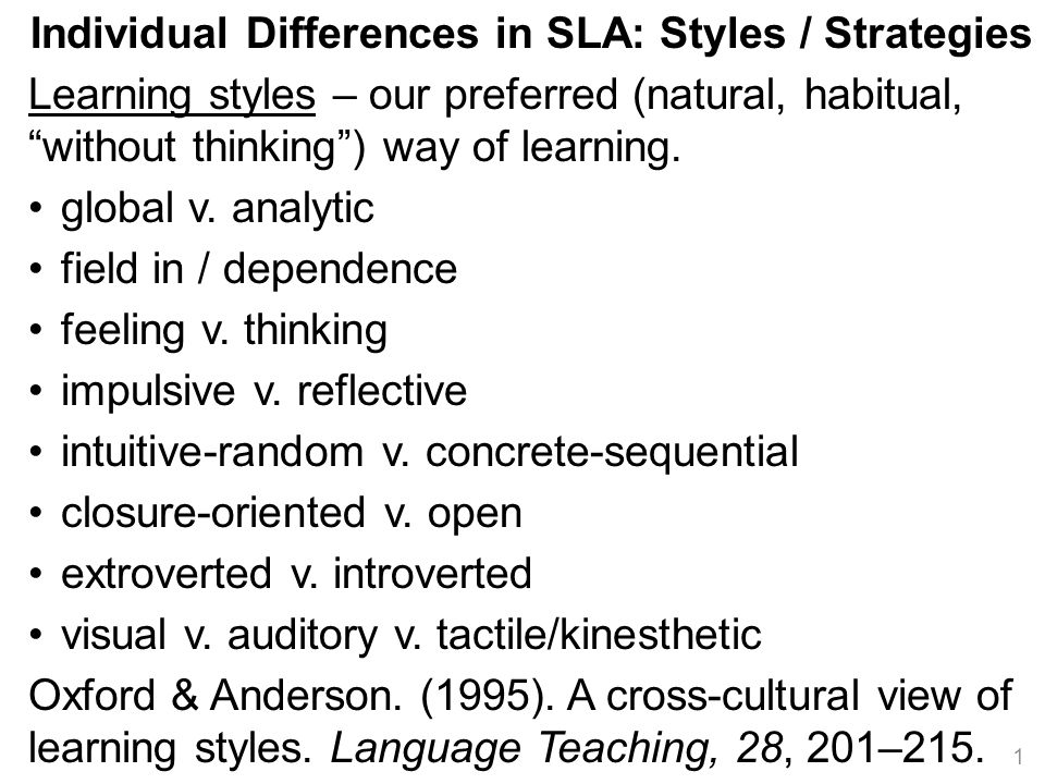 Individual Differences in SLA: Styles / Strategies Learning styles – our preferred (natural, habitual, without thinking ) way of learning.
