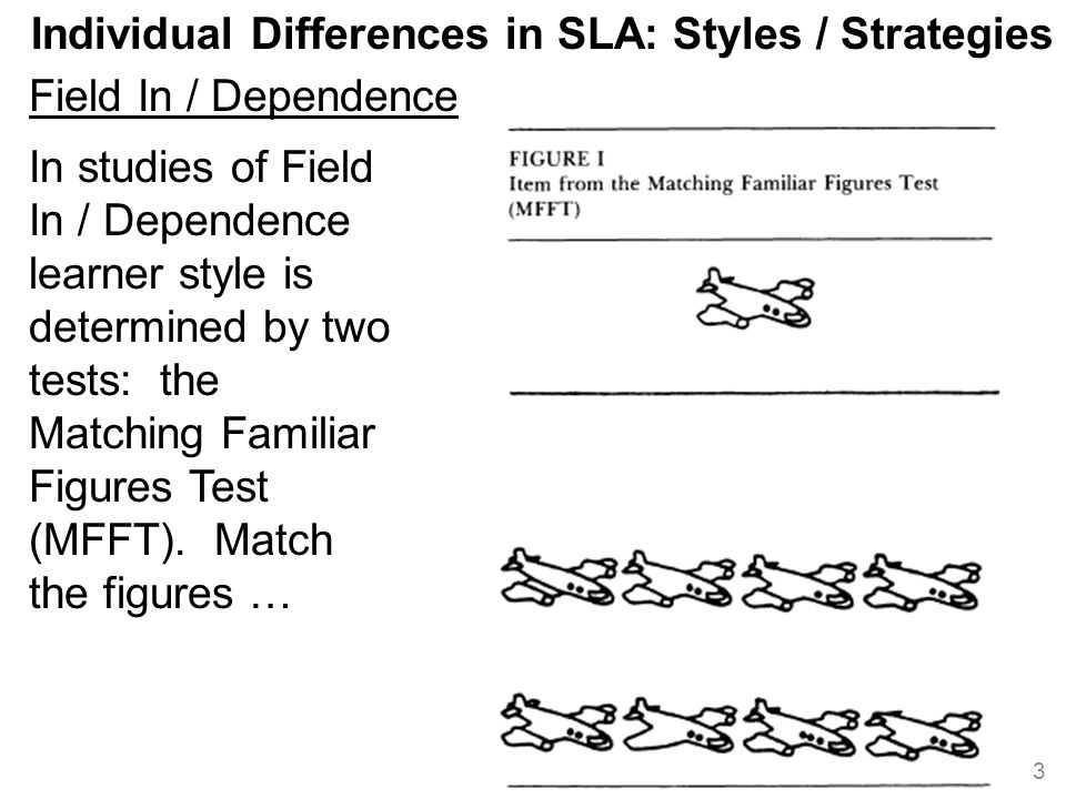 Individual Differences in SLA: Styles / Strategies Field In / Dependence 3 In studies of Field In / Dependence learner style is determined by two tests: the Matching Familiar Figures Test (MFFT).