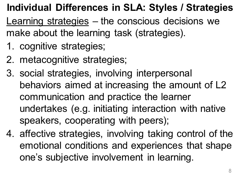 Individual Differences in SLA: Styles / Strategies Learning strategies – the conscious decisions we make about the learning task (strategies).