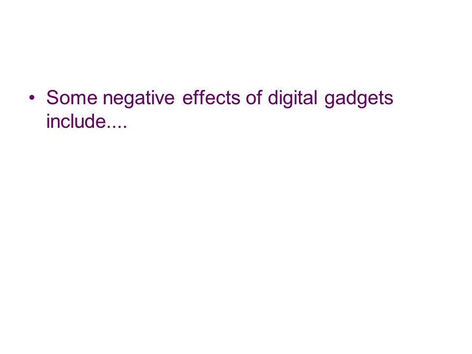 Some negative effects of digital gadgets include....