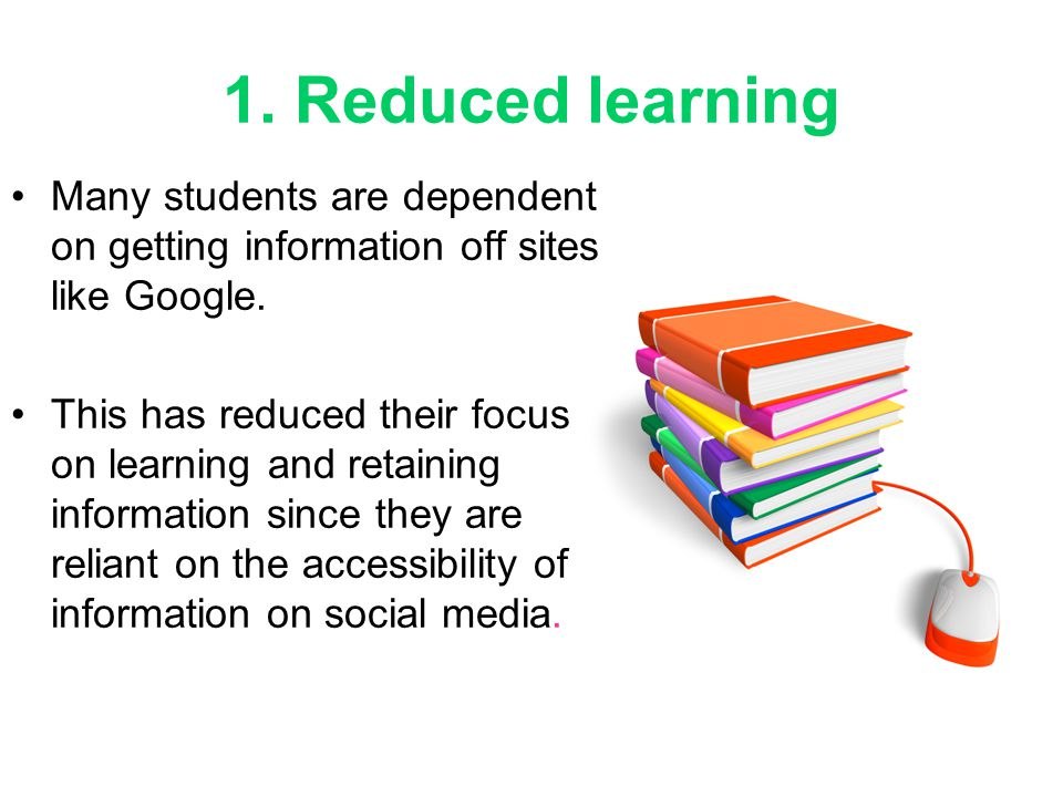 1. Reduced learning Many students are dependent on getting information off sites like Google. This has reduced their focus on learning and retaining i
