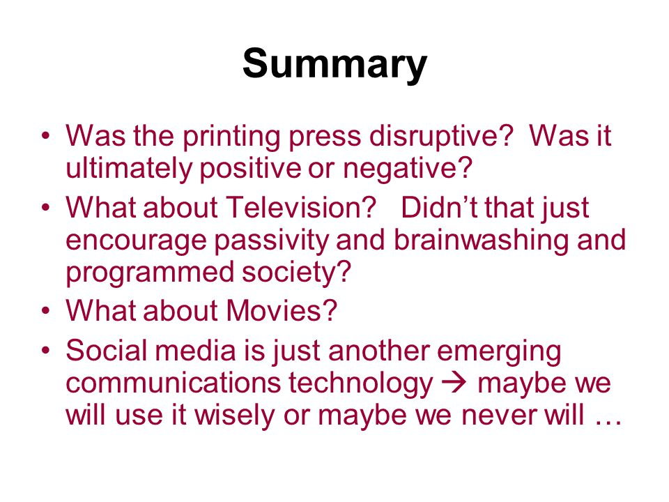 Summary Was the printing press disruptive? Was it ultimately positive or negative? What about Television? Didn't that just encourage passivity and bra
