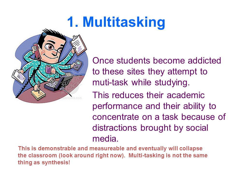 1. Multitasking Once students become addicted to these sites they attempt to muti-task while studying. This reduces their academic performance and the
