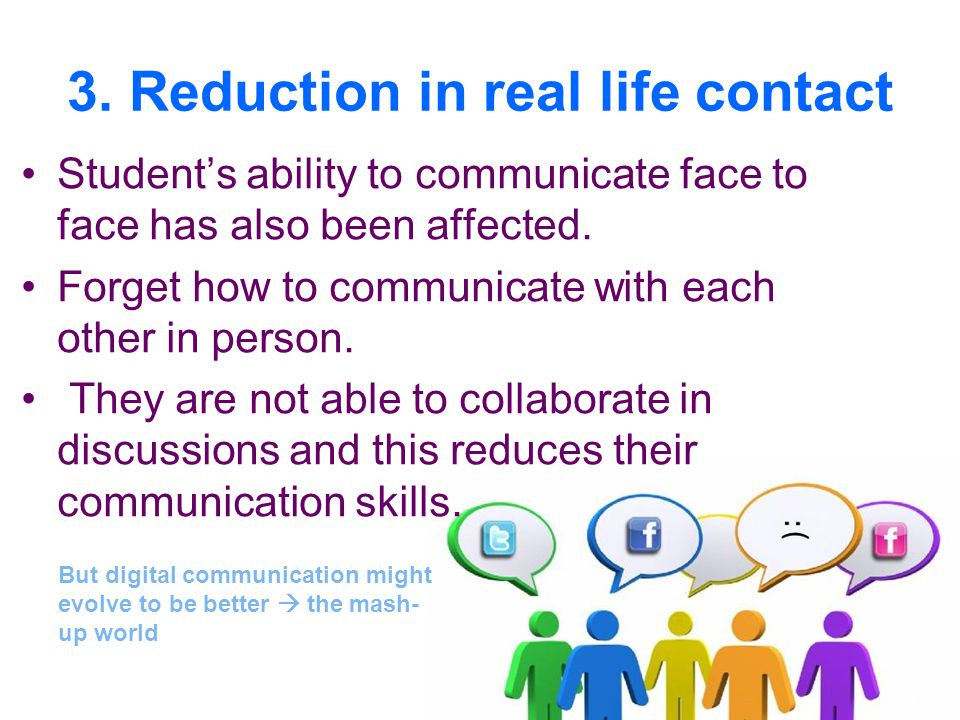 3. Reduction in real life contact Student's ability to communicate face to face has also been affected. Forget how to communicate with each other in p