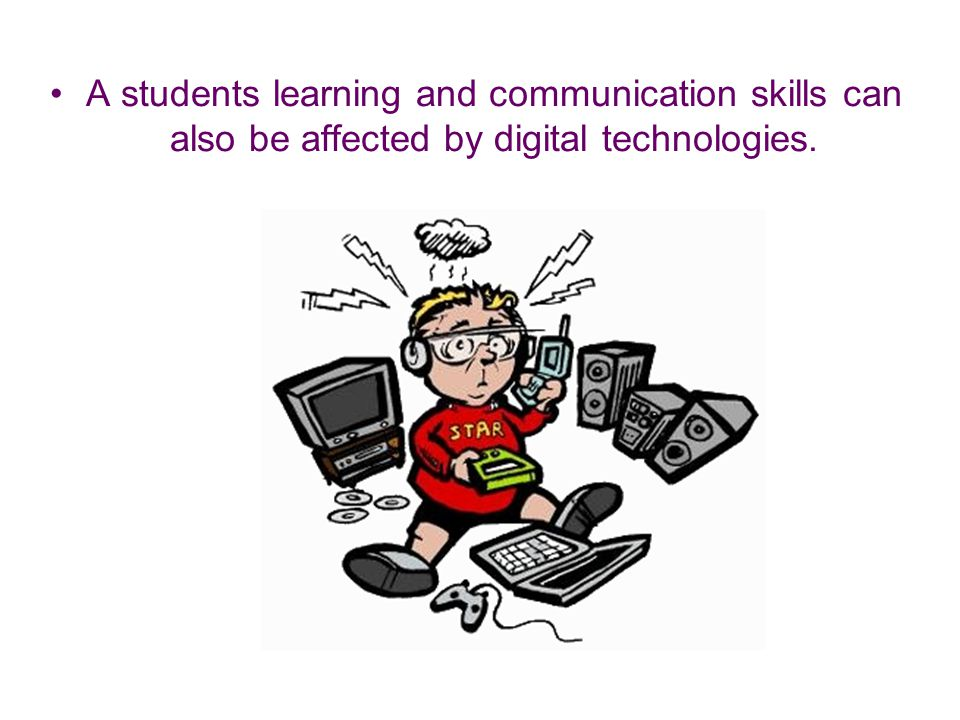 A students learning and communication skills can also be affected by digital technologies.