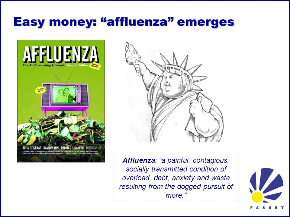 Easy money: affluenza emerges Affluenza: a painful, contagious, socially transmitted condition of overload, debt, anxiety and waste resulting from the dogged pursuit of more.