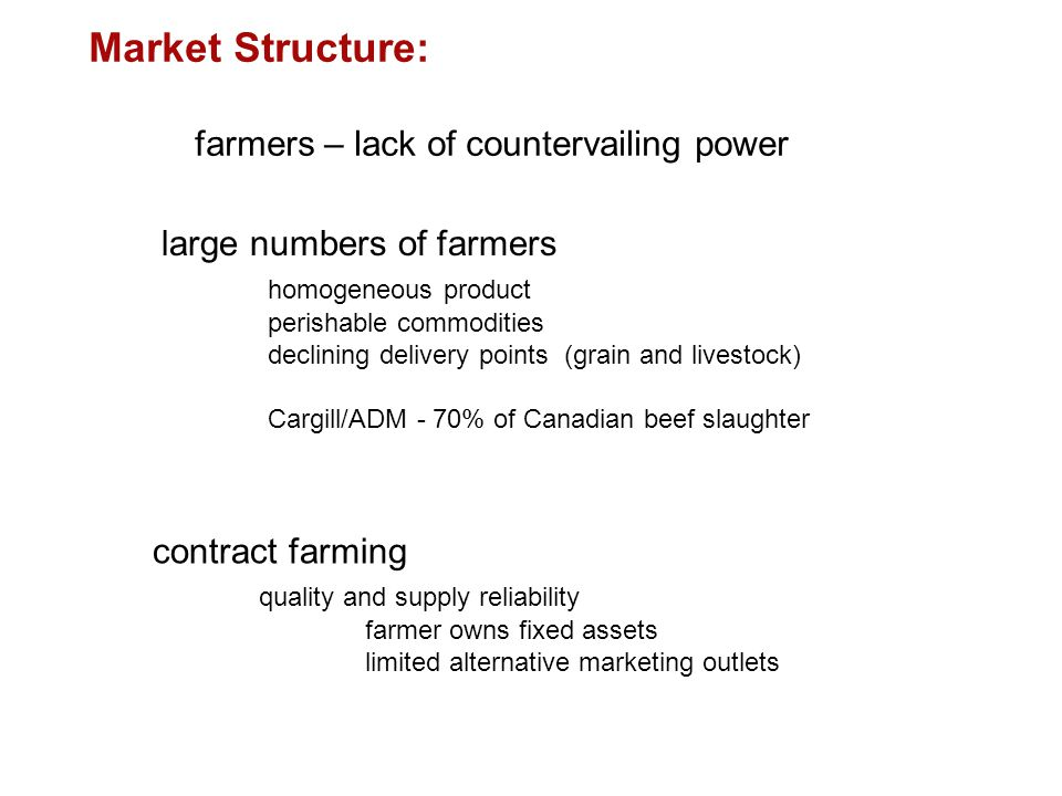 large numbers of farmers homogeneous product perishable commodities declining delivery points (grain and livestock) Cargill/ADM - 70% of Canadian beef slaughter Market Structure: farmers – lack of countervailing power contract farming quality and supply reliability farmer owns fixed assets limited alternative marketing outlets