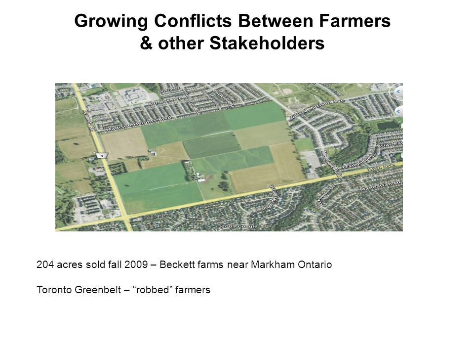Growing Conflicts Between Farmers & other Stakeholders 204 acres sold fall 2009 – Beckett farms near Markham Ontario Toronto Greenbelt – robbed farmers