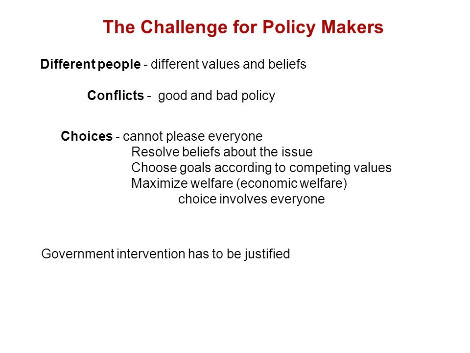 Choices - cannot please everyone Resolve beliefs about the issue Choose goals according to competing values Maximize welfare (economic welfare) choice involves everyone The Challenge for Policy Makers Different people - different values and beliefs Conflicts - good and bad policy Government intervention has to be justified