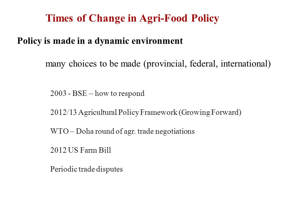Times of Change in Agri-Food Policy Policy is made in a dynamic environment many choices to be made (provincial, federal, international) 2003 - BSE – how to respond 2012/13 Agricultural Policy Framework (Growing Forward) WTO – Doha round of agr.