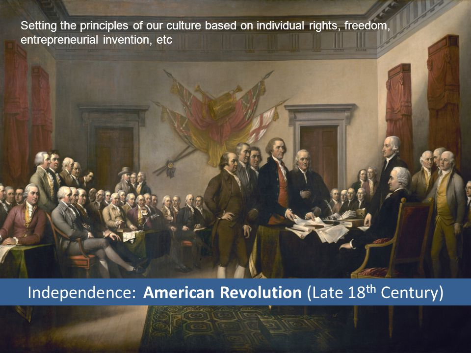 Independence: American Revolution (Late 18 th Century) Setting the principles of our culture based on individual rights, freedom, entrepreneurial invention, etc
