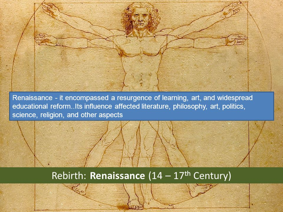 Rebirth: Renaissance (14 – 17 th Century) Renaissance - it encompassed a resurgence of learning, art, and widespread educational reform..Its influence affected literature, philosophy, art, politics, science, religion, and other aspects