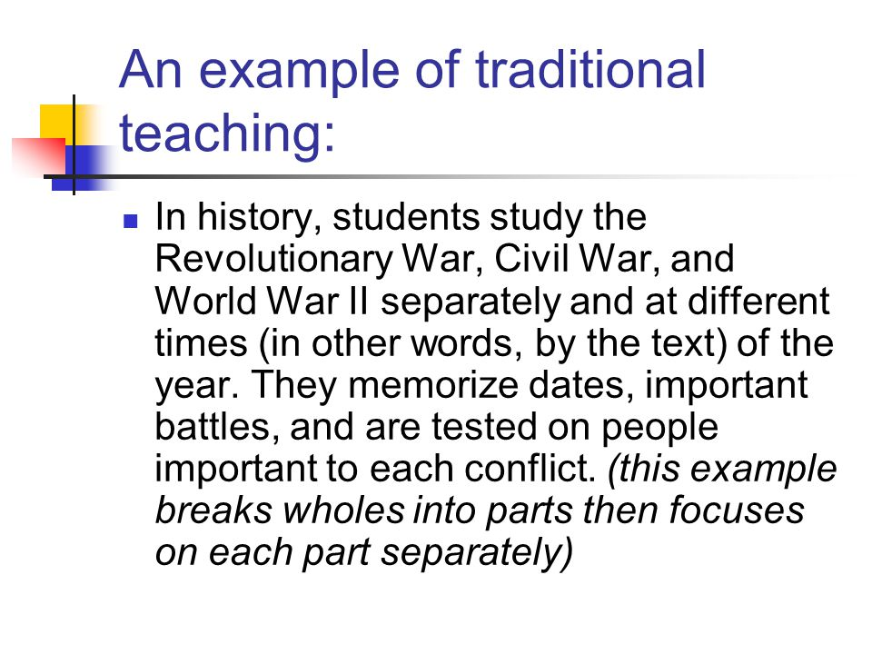 An example of traditional teaching: In history, students study the Revolutionary War, Civil War, and World War II separately and at different times (in other words, by the text) of the year.
