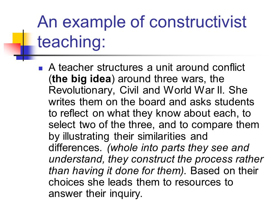 An example of constructivist teaching: A teacher structures a unit around conflict (the big idea) around three wars, the Revolutionary, Civil and World War II.