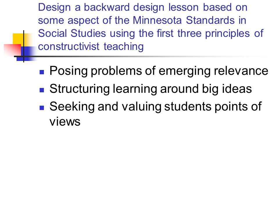 Design a backward design lesson based on some aspect of the Minnesota Standards in Social Studies using the first three principles of constructivist teaching Posing problems of emerging relevance Structuring learning around big ideas Seeking and valuing students points of views